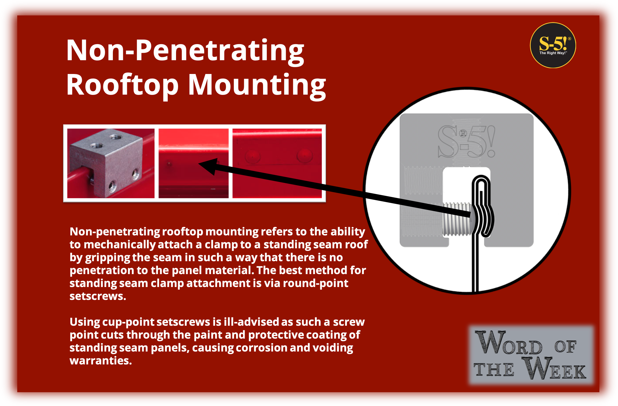 S-5® Word of the Week - Non-Penetrating Rooftop Mounting - Non-penetrating rooftop mounting refers to the ability to mechanically attach a clamp to a standing seam roof by gripping the seam in such a way that there is no penetration to the panel material. The best method for standing seam clamp attachment is via round-point setscrews.   Using cup-point setscrews is ill-advised as such a screw point cuts through the paint and protective coating of standing seam panels, causing corrosion and voiding warranties.